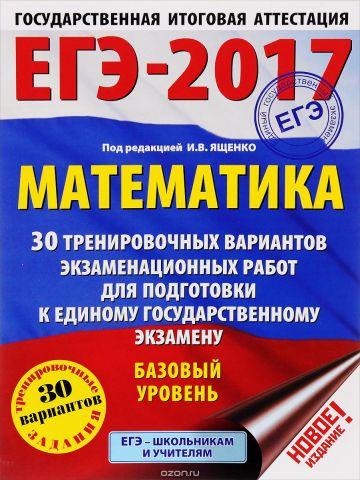 ЕГЭ-2017. Математика. Базовый уровень. 30 тренировочных вариантов экзаменационных работ для подготовки к единому государственному экзамену